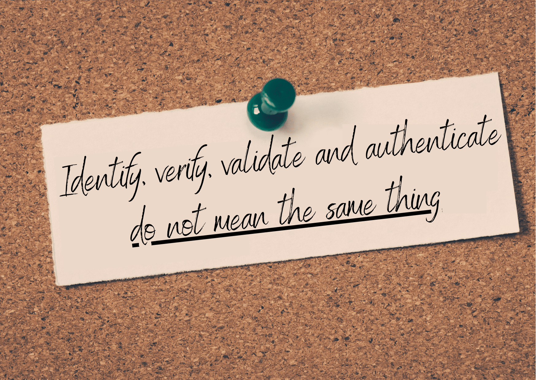 Identify, verify, validate and authenticate are not the same thing